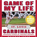 Game of My Life: St. Louis Cardinals: Memorable Stories of Cardinals Baseball | Matthew Leach,Stuart Shea