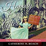 Happily Ever After: The Romance Story in Popular Culture | Catherine M. Roach