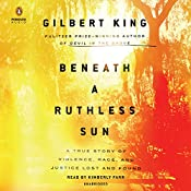 Beneath a Ruthless Sun: A True Story of Violence, Race, and Justice Lost and Found | [Gilbert King]
