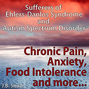 Chronic Pain, Anxiety, Food Intolerance and More: Sufferers of Ehlers-Danlos Syndrome and Autism Spectrum Disorder Hörbuch