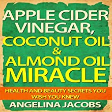 Apple Cider Vinegar, Coconut Oil, & Almond Oil Miracle: Health and Beauty Secrets You Wish You Knew (       UNABRIDGED) by Angelina Jacobs Narrated by Camille Turner