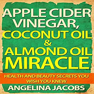 Apple Cider Vinegar, Coconut Oil, & Almond Oil Miracle: Health and Beauty Secrets You Wish You Knew Audiobook