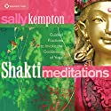 Shakti Meditations: Guided Practices to Invoke the Goddesses of Yoga  by Sally Kempton Narrated by Sally Kempton