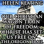 Our Christian Wagon Train of Freedom: Christ Has Set Us Free on the Oregon Trail | Helen Keating