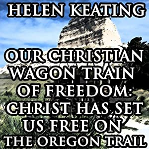 Our Christian Wagon Train of Freedom: Christ Has Set Us Free on the Oregon Trail | [Helen Keating]