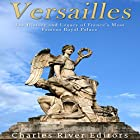 Versailles: The History and Legacy of France's Most Famous Royal Palace Hörbuch von  Charles River Editors Gesprochen von: Scott Clem