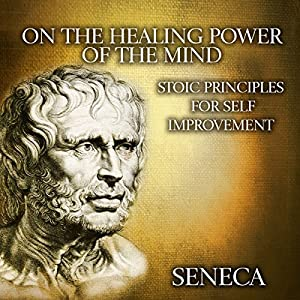 On the Healing Power of the Mind: Stoic Principles for Self-Improvement Hörbuch von  Seneca Gesprochen von: Kevin Theis