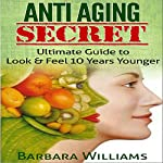 Anti-Aging Secret: Ultimate Guide to Look & Feel 10 Years Younger | Barbara Williams