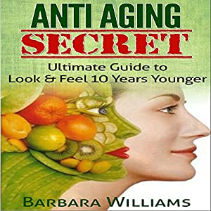 Anti-Aging Secret: Ultimate Guide to Look & Feel 10 Years Younger Audiobook