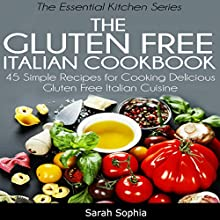 The Gluten Free Italian Cookbook: 45 Simple Recipes for Cooking Delicious Gluten Free Italian Cuisine (The Essential Kitchen Series, Book 10) (       UNABRIDGED) by Sarah Sophia Narrated by Claire White