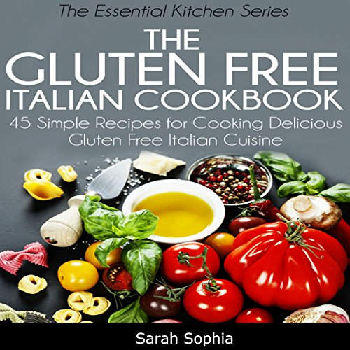 The Gluten Free Italian Cookbook: 45 Simple Recipes for Cooking Delicious Gluten Free Italian Cuisine (The Essential Kitchen Series, Book 10) by Sarah Sophia