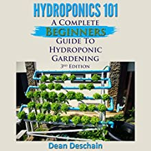Hydroponics 101 (3rd Edition): A Complete Beginner's Guide to Hydroponic Gardening (       UNABRIDGED) by Dean Deschain Narrated by Martin James