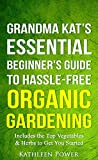 Gardening: Grandma Kat's Essential Beginner's Guide to Hassle-Free Organic Gardening...Including the Top Vegetables & Herbs to Get You Started (Organic ... Gardening, Gardening for Beginners)