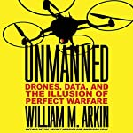 Unmanned: Drones, Data, and the Illusion of Perfect Warfare | William M. Arkin