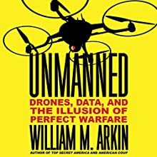 Unmanned: Drones, Data, and the Illusion of Perfect Warfare (       UNABRIDGED) by William M. Arkin Narrated by William M. Arkin