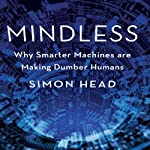 Mindless: Why Smarter Machines are Making Dumber Humans | Simon Head