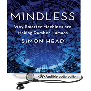 Mindless - Why Smarter Machines are Making Dumber Humans - Simon Head