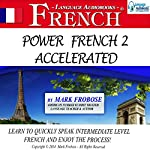 Power French 2 Accelerated: 8 Hours of Intensive High-Intermediate French Audio Instruction | Mark Frobose