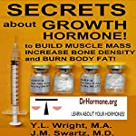 Secrets About Growth Hormone: To Build Muscle Mass, Increase Bone Density, and Burn Body Fat!: Bioidentical Hormones, Book 3 | Y.L. Wright, M.A,J.M. Swartz, M.D.