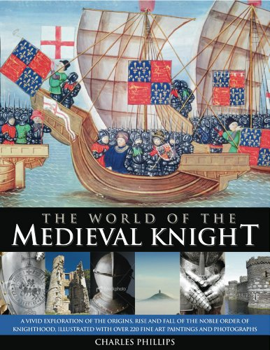 The World of the Medieval Knight: A vivid exploration of the origins, rise and fall of the noble order of knighthood, illustrated with over 220 fine art paintings and photographs