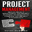 Project Management: Proven Project Management and Project Planning Techniques to Complete Any Project Successfully Audiobook by Henry Hubbard Narrated by Douglas Birk