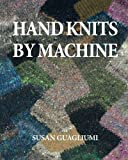 img - for Hand Knits by Machine: The Ultimate Guide for Hand and Machine Knitters book / textbook / text book