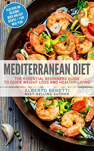 Mediterranean Diet: The Essential Beginners Guide To Quick Weight Loss And Healthy Living Plus Over 100 Delicious Quick and Easy Recipes + 7 Day Meal Plan by Alberto Benetti
