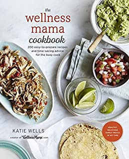 Book Cover: The Wellness Mama Cookbook: 200 Easy-to-Prepare Recipes and Time-Saving Advice for the Busy Cook