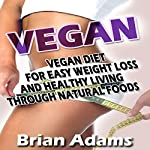 Vegan: Vegan Diet for Easy Weight Loss and Healthy Living Through Natural Foods | Brian Adams