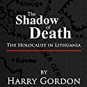 The Shadow of Death: The Holocaust in Lithuania (       UNABRIDGED) by Harry Gordon Narrated by Adam Behr