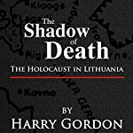 The Shadow of Death: The Holocaust in Lithuania | Harry Gordon