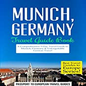 Munich, Germany: Travel Guide Book - A Comprehensive 5-Day Travel Guide to Munich, Germany & Unforgettable German Travel: Best Travel Guides to Europe Series, Volume 18 | [Passport to European Travel Guides]