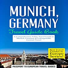 Munich, Germany: Travel Guide Book - A Comprehensive 5-Day Travel Guide to Munich, Germany & Unforgettable German Travel: Best Travel Guides to Europe Series, Volume 18 Audiobook by  Passport to European Travel Guides Narrated by Colin Fluxman