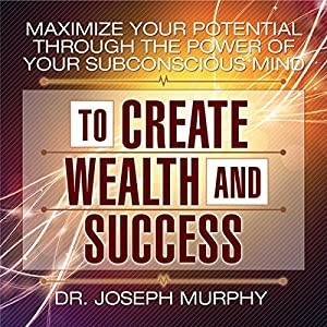Maximize Your Potential Through the Power of Your Subconscious Mind to Create Wealth and Success Audiobook