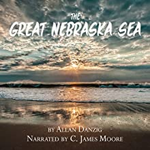 The Great Nebraska Sea Audiobook by Allan Danzig Narrated by C James Moore