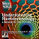 A Bridge to the Future: Understanding Nanotechnology, Part 1: The Modern Scholar Lecture by Deborah Gibbs Sauder