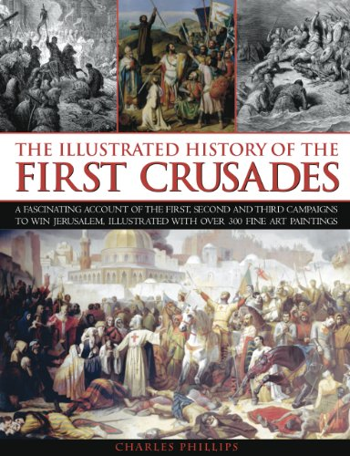 The Illustrated History of the First Crusades: A fascinating account of the first, second and third campaigns to win Jer