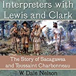 Interpreters with Lewis and Clark: The Story of Sacagawea and Toussaint Charbonneau | W. Dale Nelson