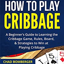 How to Play Cribbage: A Beginner's Guide to Learning the Cribbage Game, Rules, Board, & Strategies to Win at Playing Cribbage Audiobook by Chad Bomberger Narrated by Forris Day Jr