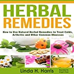 Herbal Remedies: How to Use Natural Herbal Remedies to Treat Colds, Arthritis and Other Common Illnesses | Linda Harris