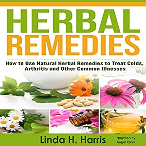 Herbal Remedies: How to Use Natural Herbal Remedies to Treat Colds, Arthritis and Other Common Illnesses Audiobook