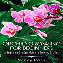 Orchid Growing for Beginners: A Beginners Starters Guide to Growing Orchids Audiobook by Nancy Ross Narrated by Sangita Chauhan