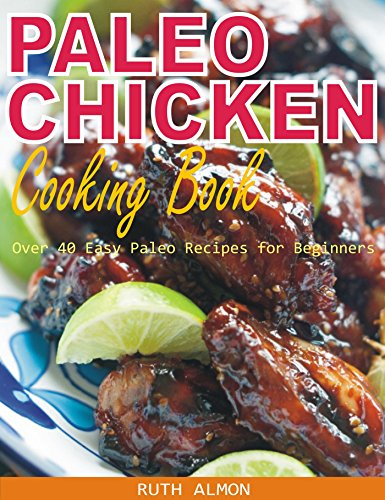 Paleo Chicken Cooking Book: Over 40 Easy Paleo Chicken Recipes for Beginners by Ruth Almon