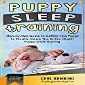 Puppy Sleep Training: Step-By-Step Guide to Getting Your Puppy to Finally Sleep the Entire Night! Audiobook by Carl Bambino Narrated by Juan G Molinari