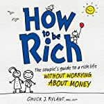 How to Be Rich: The Couple's Guide to a Rich Life Without Worrying About Money   Chuck J. Rylant
