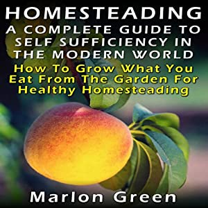 A Complete Guide to Self Sufficiency in the Modern World: How to Grow What You Eat from the Garden for Healthy Homesteading | [Marlon Green]