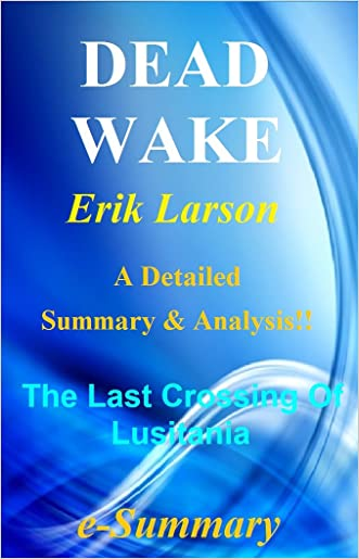 Dead Wake: By Erik Larson-- A Detailed Summary And Analysis! -- The Last Crossing Of Lusitania! (Dead Wake: A Detailed Summary And Analysis; Paperback, Novel,Book, Ebook, Audiobook, Lusitania) written by e-Summary