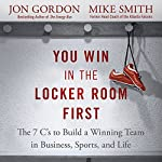 You Win in the Locker Room First: The 7 C's to Build a Winning Team in Business, Sports, and Life | Jon Gordon,Mike Smith