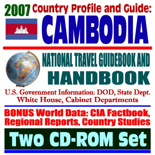 2007 Country Profile and Guide to Cambodia - National Travel Guidebook and Handbook - Economic Reports, USAID, Vietnam War, TIFA, ASEAN, South China Sea Energy (Two CD-ROM Set)