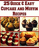 Muffin and Cupcake Recipes: 25 Quick & Easy Cupcake and Muffin Recipes: (Muffin recipes, cupcake recipes, muffins cookies, cake recipes)